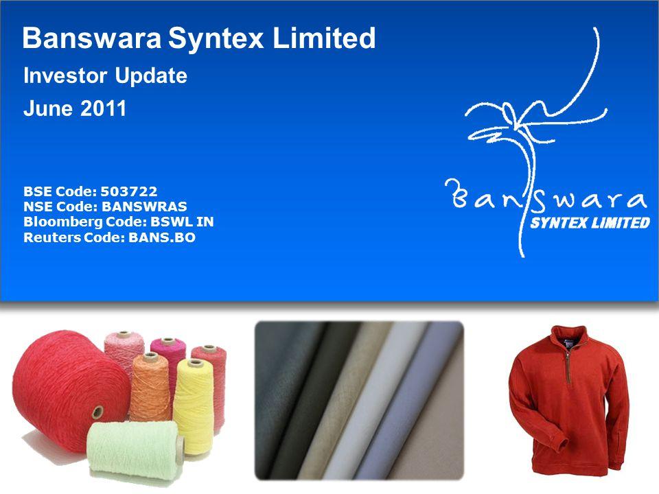 Banswara Syntex Limited Investor Update June 2011 BSE Code: 503722 NSE Code: BANSWRAS Bloomberg Code: BSWL IN Reuters Code: BANS.BO