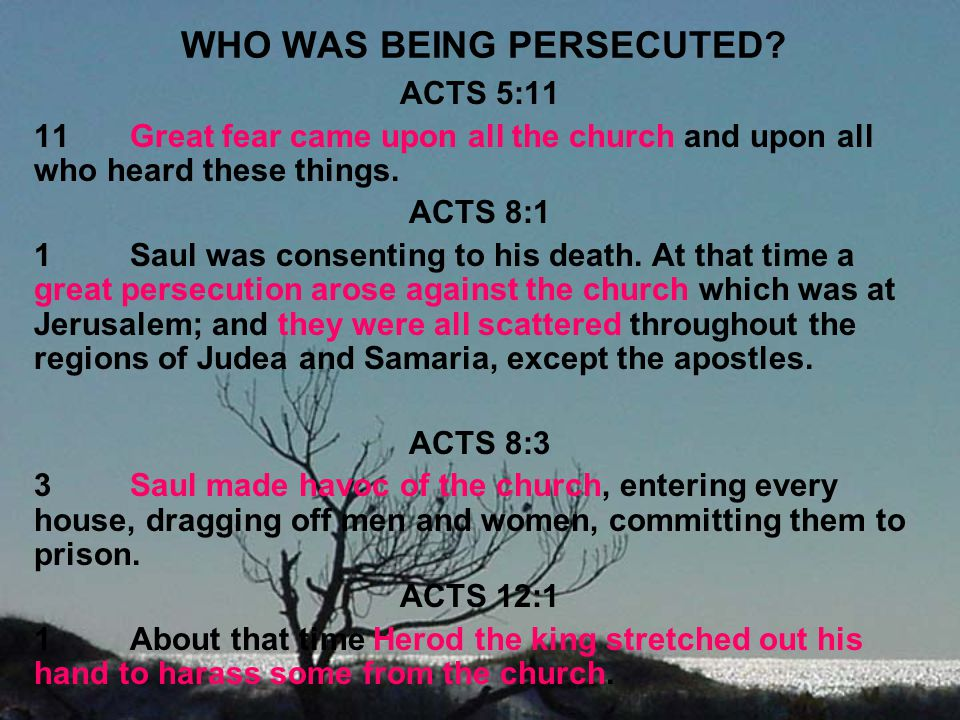 WHO WAS BEING PERSECUTED? ACTS 5:11 11Great fear came upon all the church and upon all who heard these things. ACTS 8:1 1Saul was consenting to his de