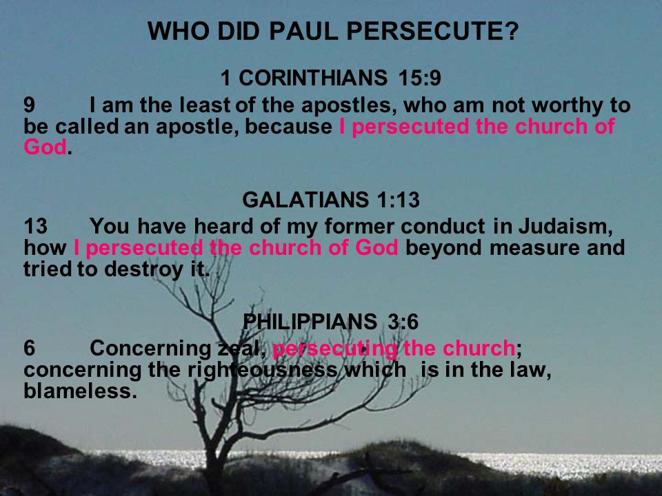 WHO DID PAUL PERSECUTE? 1 CORINTHIANS 15:9 9I am the least of the apostles, who am not worthy to be called an apostle, because I persecuted the church