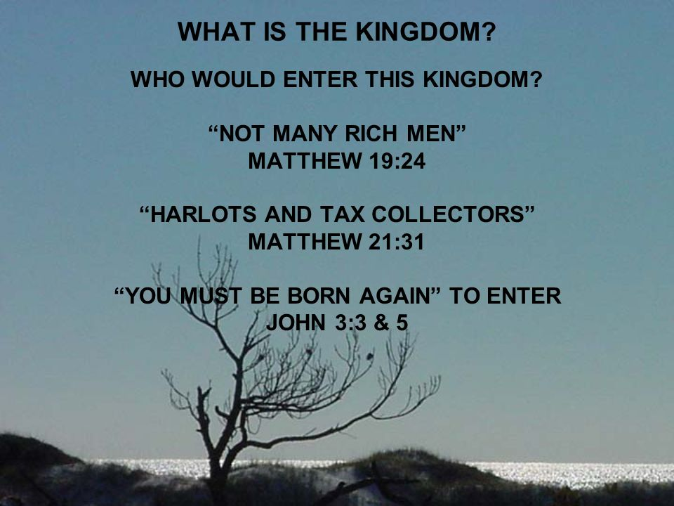 "WHAT IS THE KINGDOM? WHO WOULD ENTER THIS KINGDOM? ""NOT MANY RICH MEN"" MATTHEW 19:24 ""HARLOTS AND TAX COLLECTORS"" MATTHEW 21:31 ""YOU MUST BE BORN AGAI"