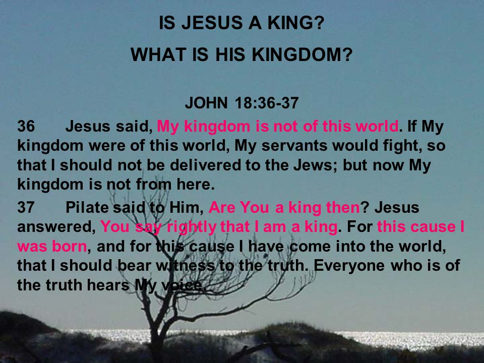IS JESUS A KING? WHAT IS HIS KINGDOM? JOHN 18:36-37 36Jesus said, My kingdom is not of this world. If My kingdom were of this world, My servants would
