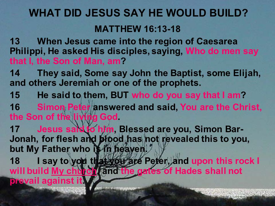 WHAT DID JESUS SAY HE WOULD BUILD? MATTHEW 16:13-18 13When Jesus came into the region of Caesarea Philippi, He asked His disciples, saying, Who do men