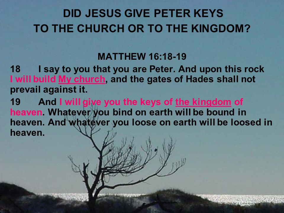 DID JESUS GIVE PETER KEYS TO THE CHURCH OR TO THE KINGDOM? MATTHEW 16:18-19 18I say to you that you are Peter. And upon this rock I will build My chur