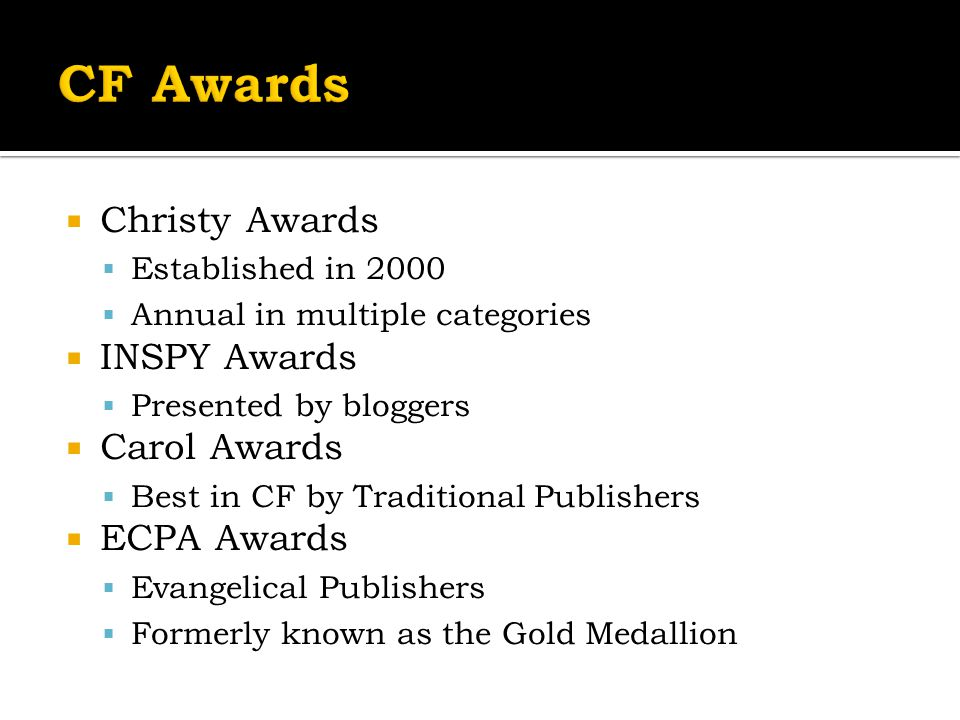  Christy Awards  Established in 2000  Annual in multiple categories  INSPY Awards  Presented by bloggers  Carol Awards  Best in CF by Traditional Publishers  ECPA Awards  Evangelical Publishers  Formerly known as the Gold Medallion