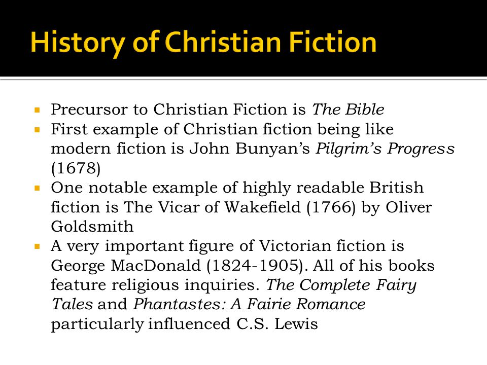  Precursor to Christian Fiction is The Bible  First example of Christian fiction being like modern fiction is John Bunyan's Pilgrim's Progress (1678)  One notable example of highly readable British fiction is The Vicar of Wakefield (1766) by Oliver Goldsmith  A very important figure of Victorian fiction is George MacDonald (1824-1905).