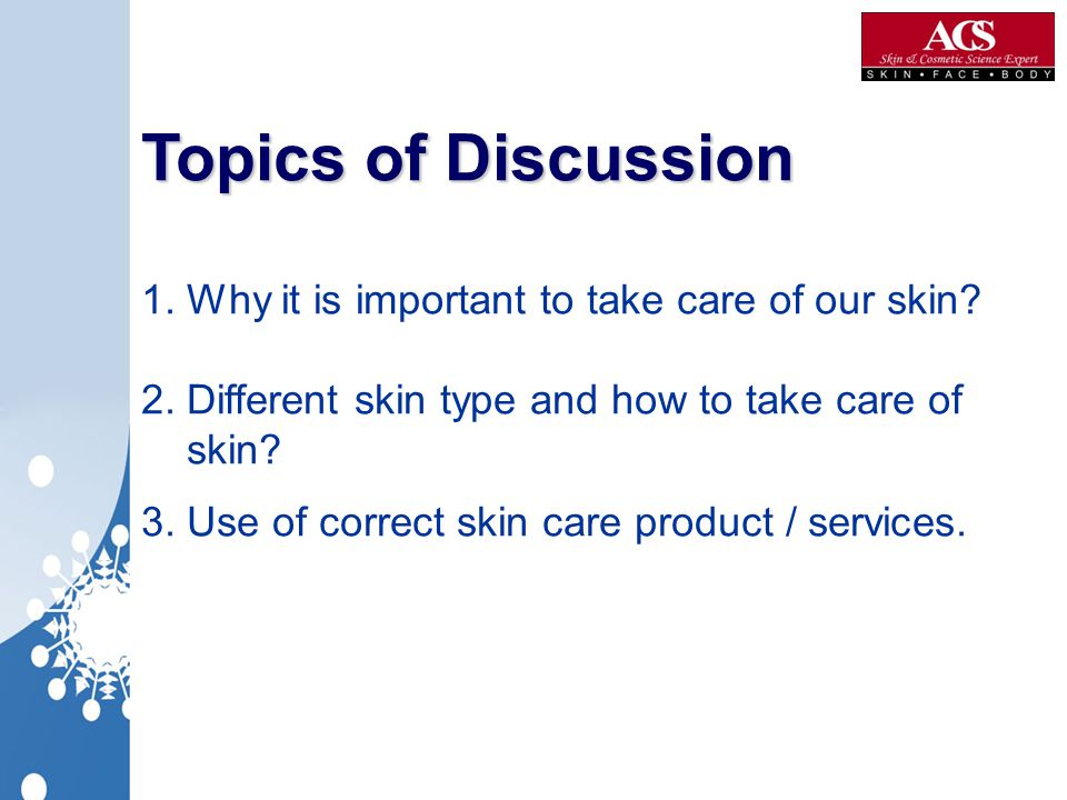 Topics of Discussion Topics of Discussion 1. Why it is important to take care of our skin? 2. Different skin type and how to take care of skin? 3. Use