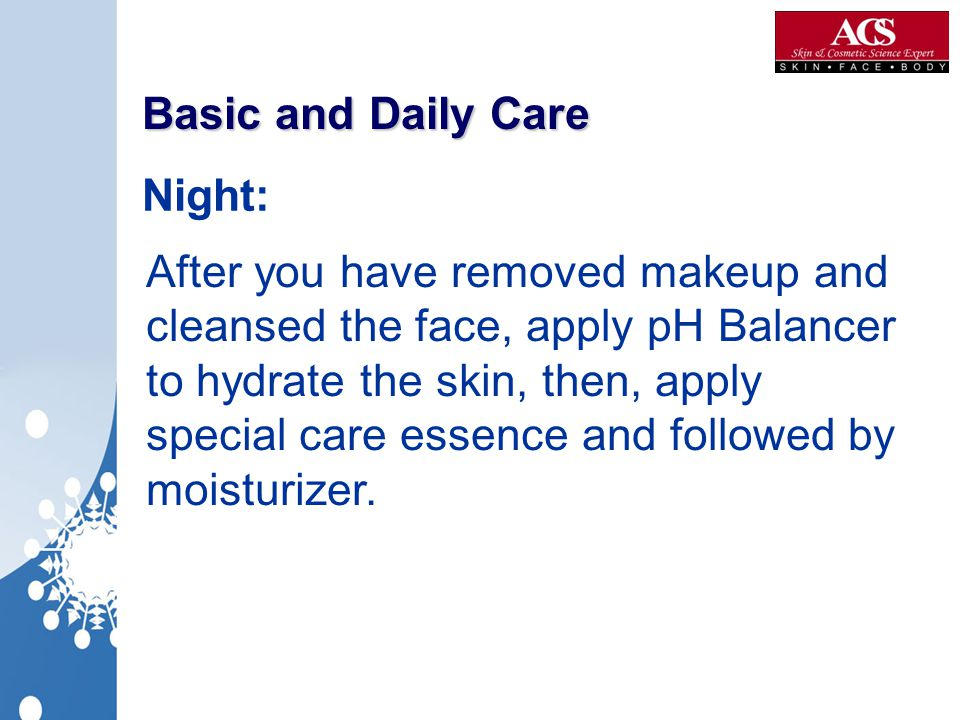 Basic and Daily Care After you have removed makeup and cleansed the face, apply pH Balancer to hydrate the skin, then, apply special care essence and