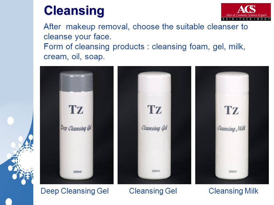 Cleansing After makeup removal, choose the suitable cleanser to cleanse your face. Form of cleansing products : cleansing foam, gel, milk, cream, oil,
