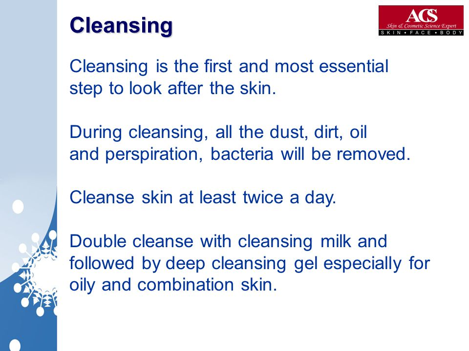 Cleansing Cleansing is the first and most essential step to look after the skin. During cleansing, all the dust, dirt, oil and perspiration, bacteria