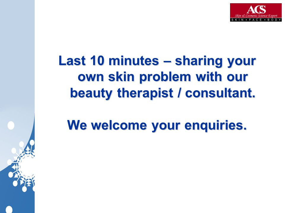Last 10 minutes – sharing your own skin problem with our beauty therapist / consultant. We welcome your enquiries.