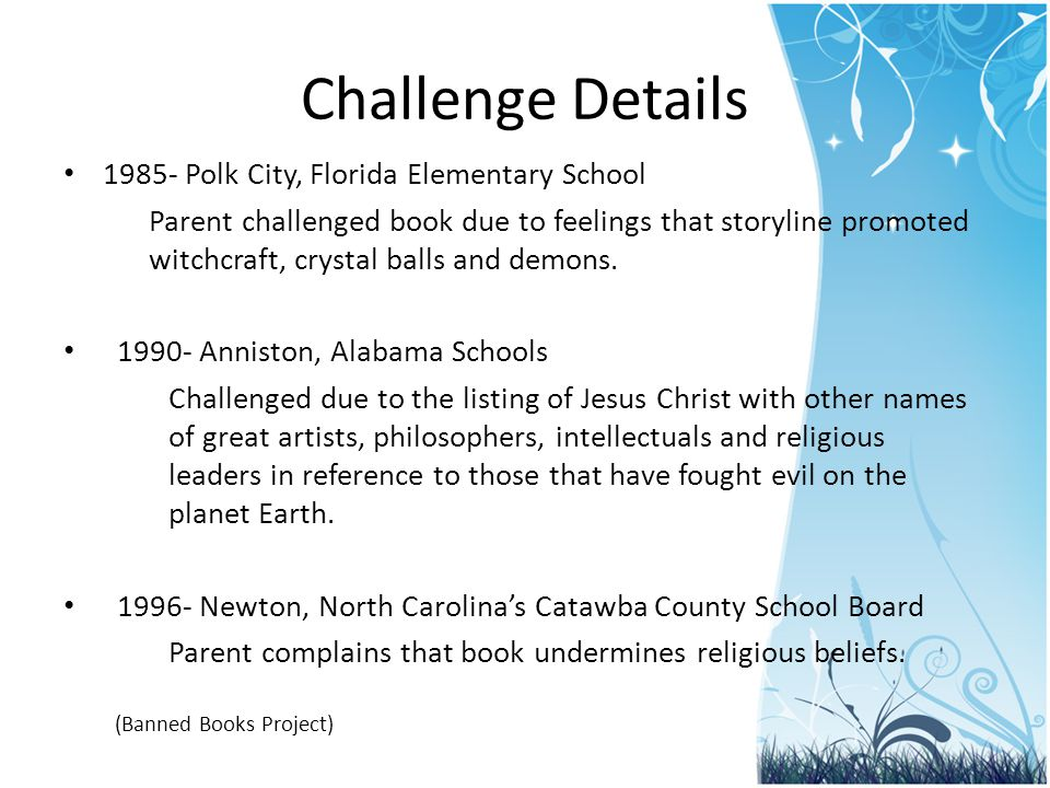 Challenge Details 1985- Polk City, Florida Elementary School Parent challenged book due to feelings that storyline promoted witchcraft, crystal balls