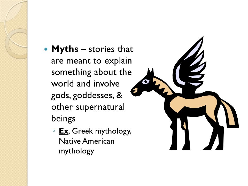 Myths – stories that are meant to explain something about the world and involve gods, goddesses, & other supernatural beings ◦ Ex.
