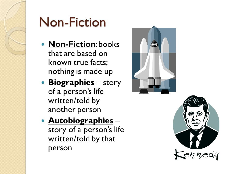 Non-Fiction Non-Fiction: books that are based on known true facts; nothing is made up Biographies – story of a person's life written/told by another person Autobiographies – story of a person's life written/told by that person