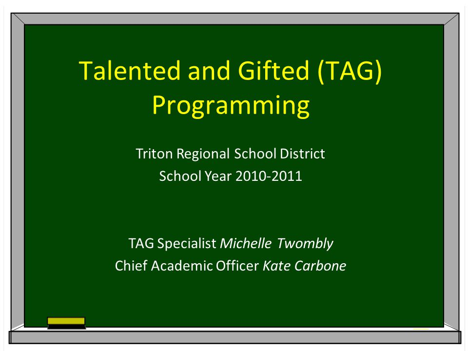 Talented and Gifted (TAG) Programming Triton Regional School District School Year 2010-2011 TAG Specialist Michelle Twombly Chief Academic Officer Kate Carbone