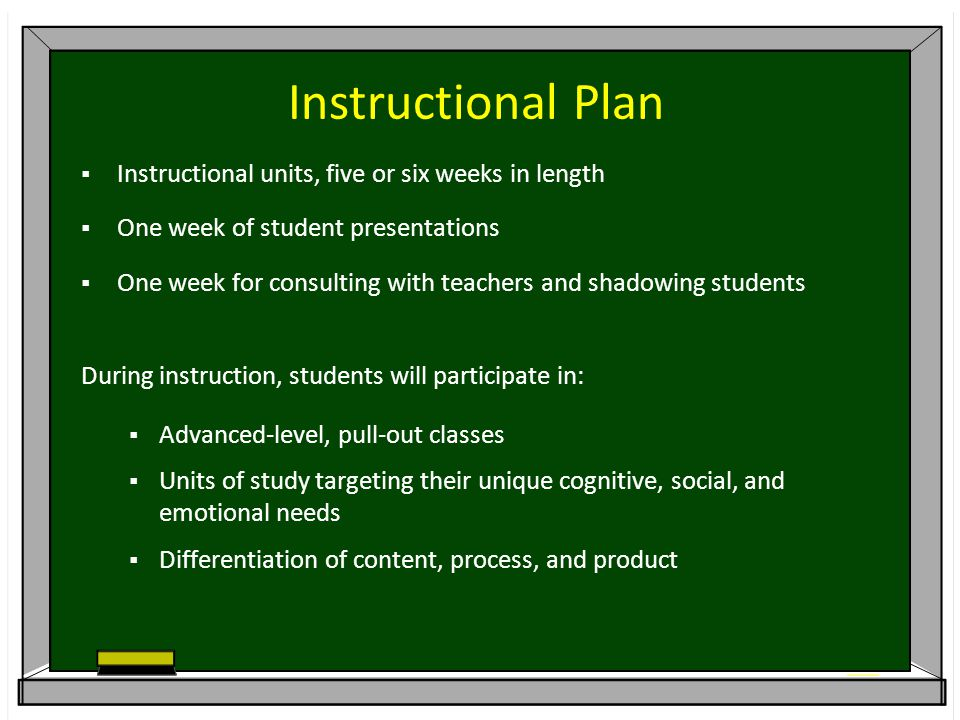 Instructional Plan  Instructional units, five or six weeks in length  One week of student presentations  One week for consulting with teachers and shadowing students During instruction, students will participate in:  Advanced-level, pull-out classes  Units of study targeting their unique cognitive, social, and emotional needs  Differentiation of content, process, and product