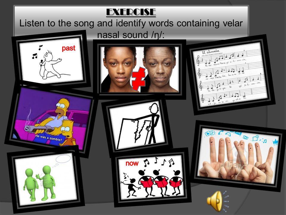 EXERCISE EXERCISE Listen to the song and identify words containing velar nasal sound /ŋ/: