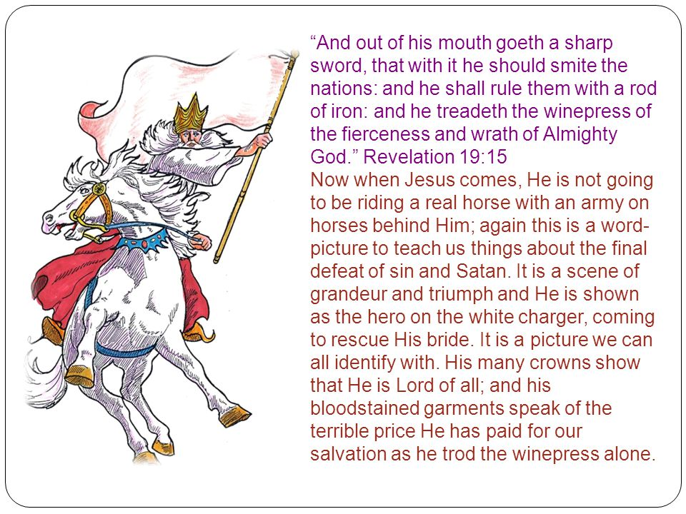 And out of his mouth goeth a sharp sword, that with it he should smite the nations: and he shall rule them with a rod of iron: and he treadeth the winepress of the fierceness and wrath of Almighty God. Revelation 19:15 Now when Jesus comes, He is not going to be riding a real horse with an army on horses behind Him; again this is a word- picture to teach us things about the final defeat of sin and Satan.