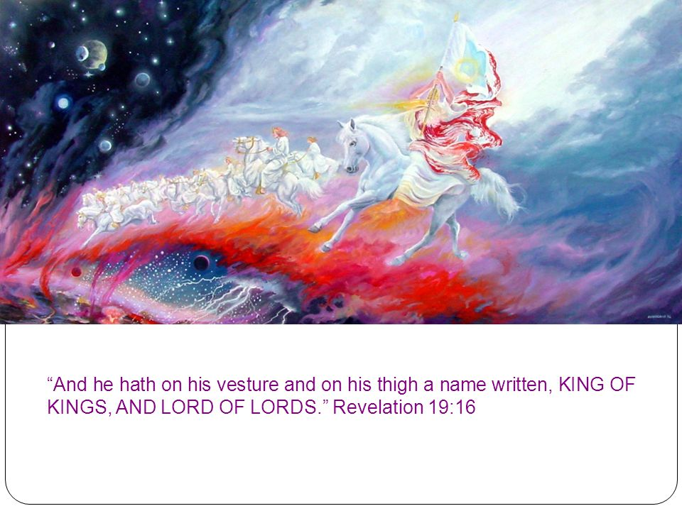 And he hath on his vesture and on his thigh a name written, KING OF KINGS, AND LORD OF LORDS. Revelation 19:16