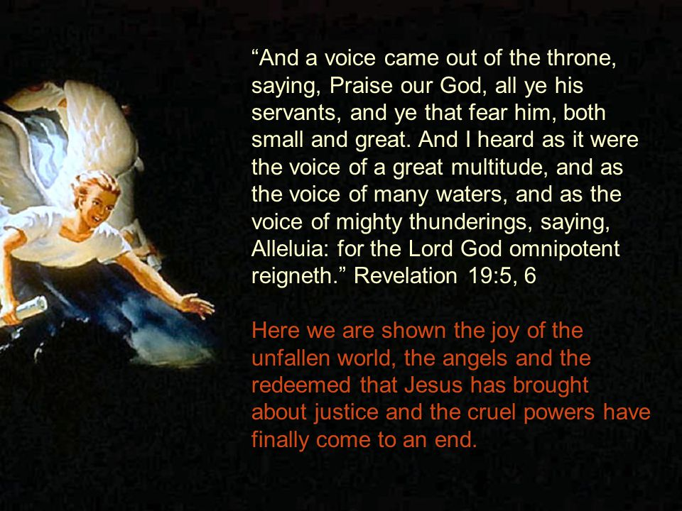 And a voice came out of the throne, saying, Praise our God, all ye his servants, and ye that fear him, both small and great.