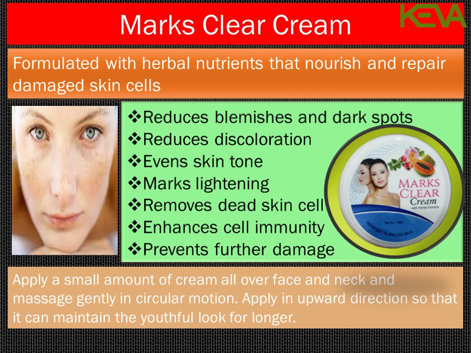 Marks Clear Cream Apply a small amount of cream all over face and neck and massage gently in circular motion. Apply in upward direction so that it can