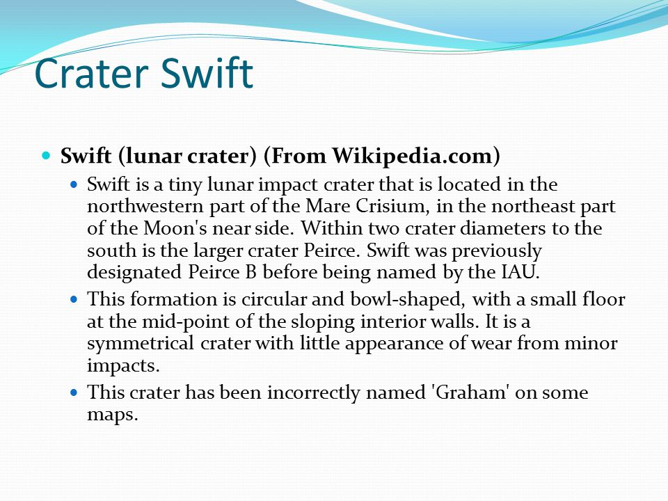 Crater Swift Swift (lunar crater) (From Wikipedia.com) Swift is a tiny lunar impact crater that is located in the northwestern part of the Mare Crisium, in the northeast part of the Moon s near side.