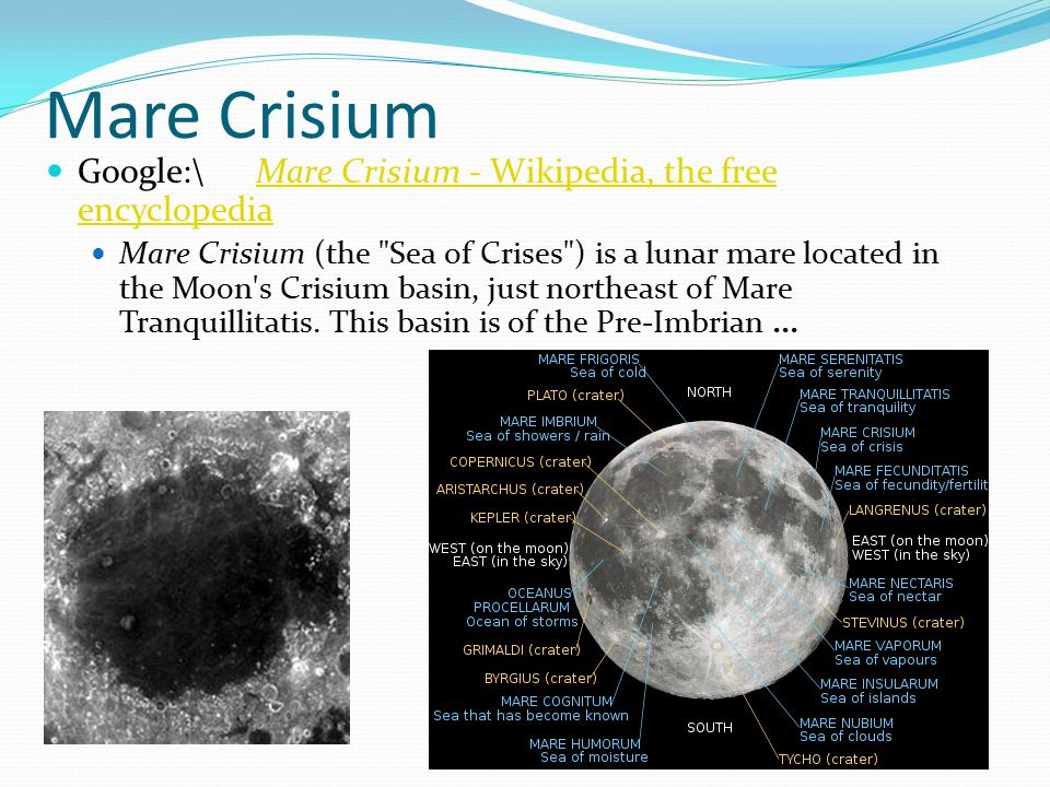 Mare Crisium Google:\Mare Crisium - Wikipedia, the free encyclopediaMare Crisium - Wikipedia, the free encyclopedia Mare Crisium (the Sea of Crises ) is a lunar mare located in the Moon s Crisium basin, just northeast of Mare Tranquillitatis.