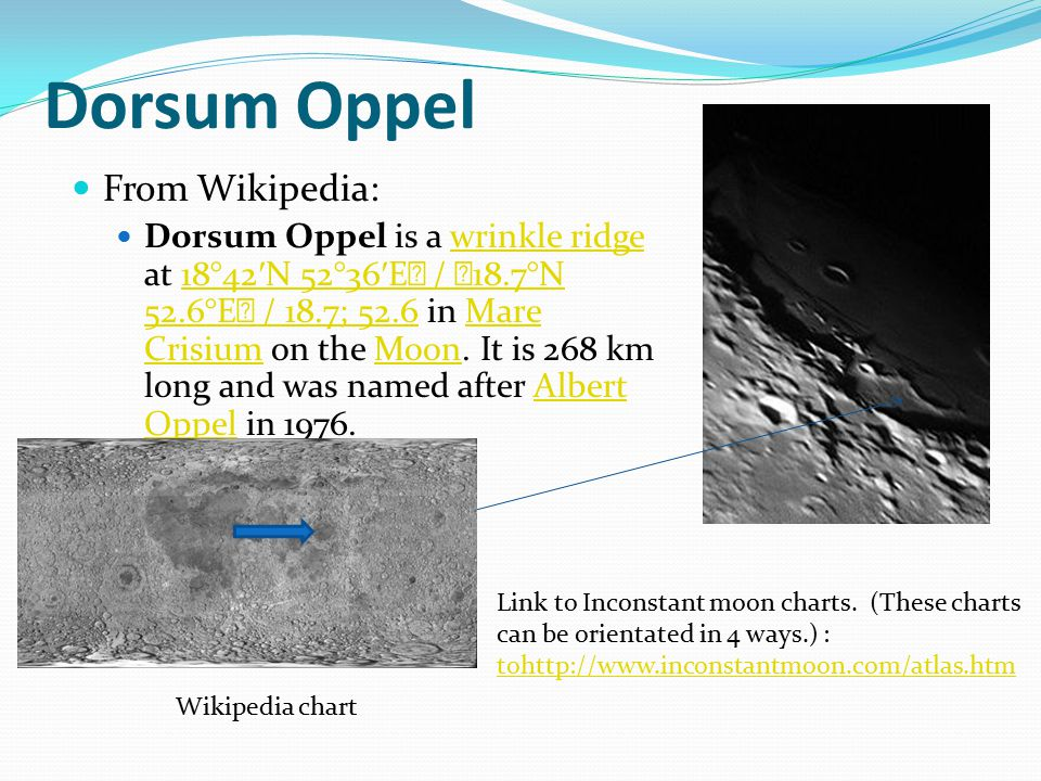 Dorsum Oppel From Wikipedia: Dorsum Oppel is a wrinkle ridge at 18°42 ′ N 52°36 ′ E / 18.7°N 52.6°E / 18.7; 52.6 in Mare Crisium on the Moon.
