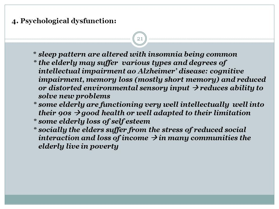 21 4. Psychological dysfunction: * sleep pattern are altered with insomnia being common * the elderly may suffer various types and degrees of intellec