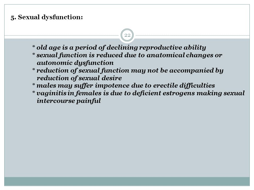 22 5. Sexual dysfunction: * old age is a period of declining reproductive ability * sexual function is reduced due to anatomical changes or autonomic
