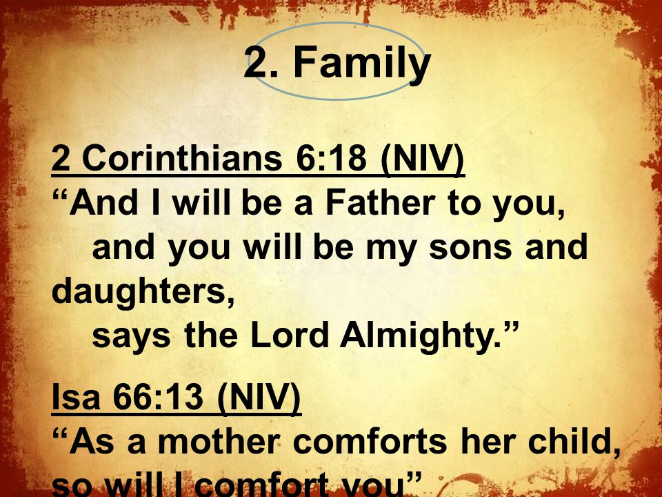 The 2 Corinthians 6:18 (NIV) And I will be a Father to you, and you will be my sons and daughters, says the Lord Almighty. Isa 66:13 (NIV) As a mother comforts her child, so will I comfort you 2.