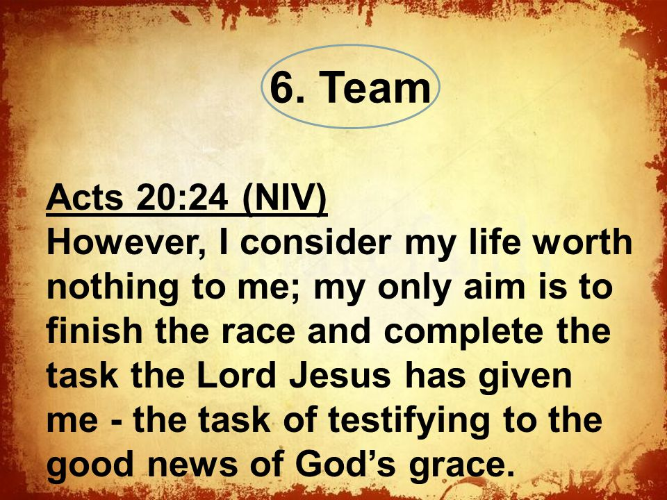 The Acts 20:24 (NIV) However, I consider my life worth nothing to me; my only aim is to finish the race and complete the task the Lord Jesus has given me - the task of testifying to the good news of God's grace.