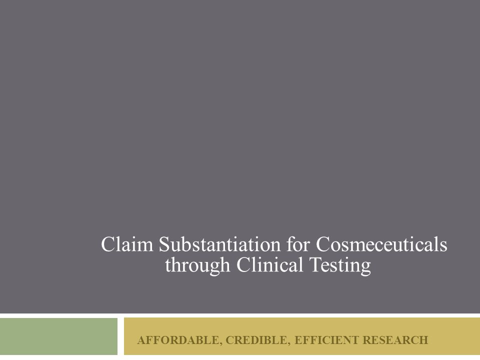 AFFORDABLE, CREDIBLE, EFFICIENT RESEARCH Claim Substantiation for Cosmeceuticals through Clinical Testing