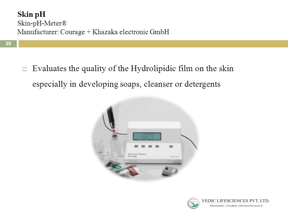 Skin pH Skin-pH-Meter® Manufacturer: Courage + Khazaka electronic GmbH 20  Evaluates the quality of the Hydrolipidic film on the skin especially in developing soaps, cleanser or detergents 20
