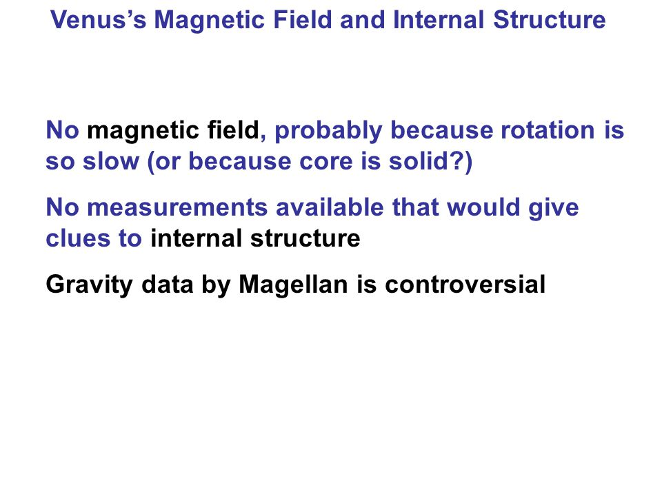 Venus's Magnetic Field and Internal Structure No magnetic field, probably because rotation is so slow (or because core is solid?) No measurements available that would give clues to internal structure Gravity data by Magellan is controversial