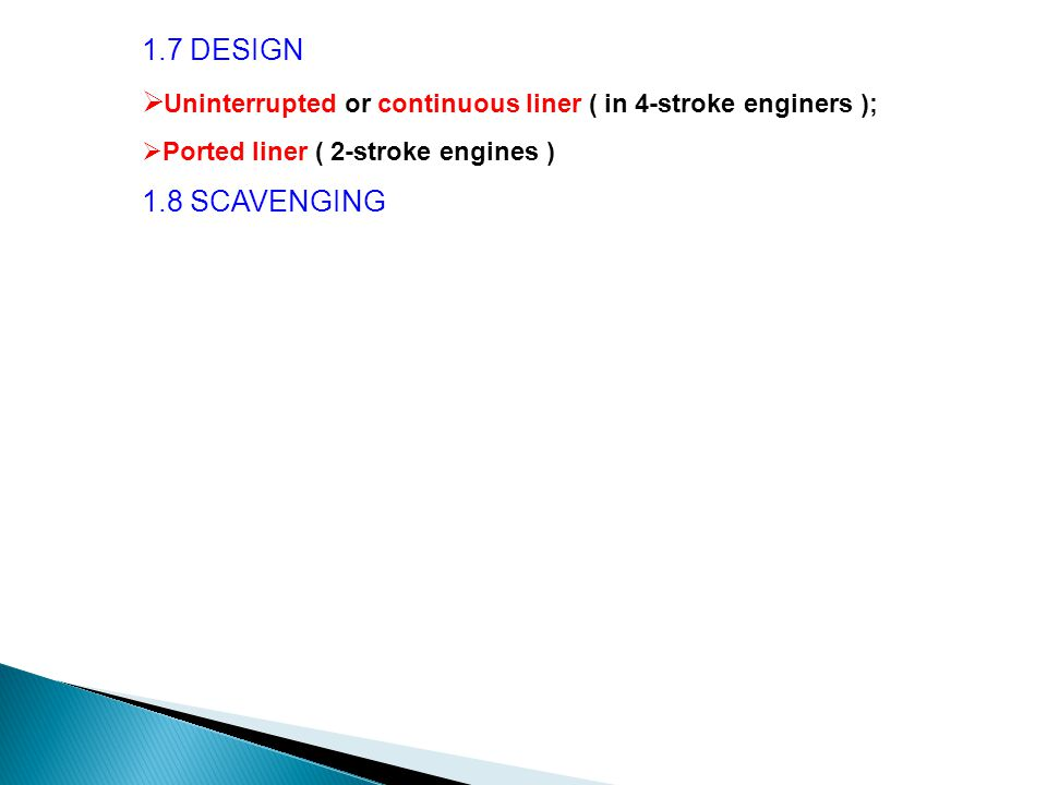 1.7 DESIGN  Uninterrupted or continuous liner ( in 4-stroke enginers );  Ported liner ( 2-stroke engines ) 1.8 SCAVENGING