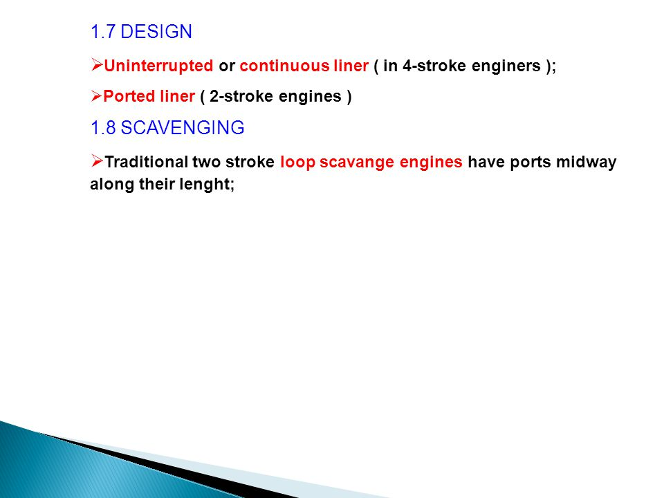 1.7 DESIGN  Uninterrupted or continuous liner ( in 4-stroke enginers );  Ported liner ( 2-stroke engines ) 1.8 SCAVENGING  Traditional two stroke loop scavange engines have ports midway along their lenght;