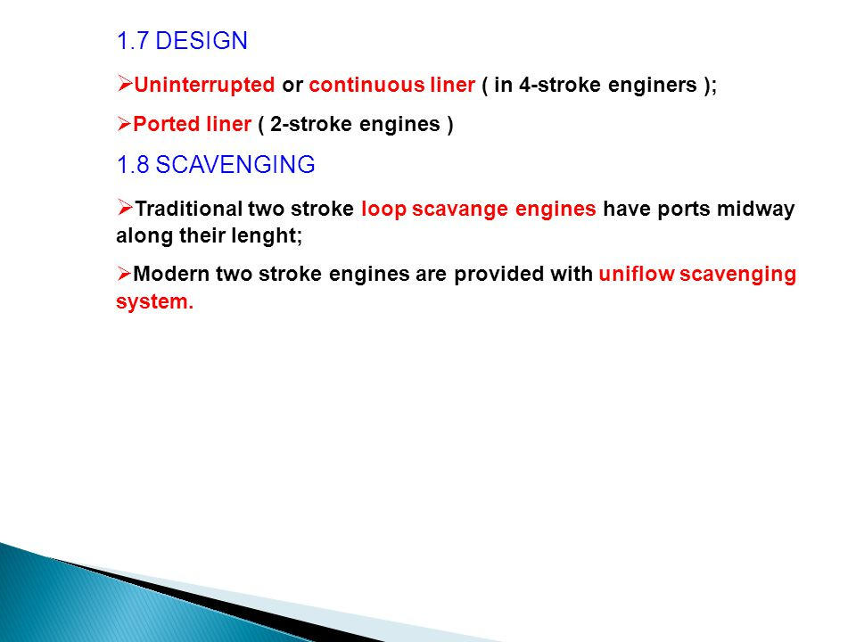 1.7 DESIGN  Uninterrupted or continuous liner ( in 4-stroke enginers );  Ported liner ( 2-stroke engines ) 1.8 SCAVENGING  Traditional two stroke loop scavange engines have ports midway along their lenght;  Modern two stroke engines are provided with uniflow scavenging system.