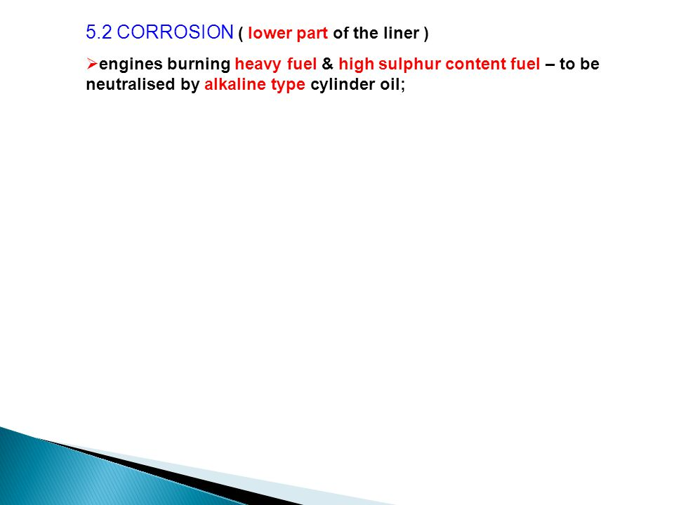5.2 CORROSION ( lower part of the liner )  engines burning heavy fuel & high sulphur content fuel – to be neutralised by alkaline type cylinder oil;