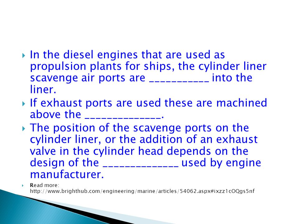  In the diesel engines that are used as propulsion plants for ships, the cylinder liner scavenge air ports are ___________ into the liner.