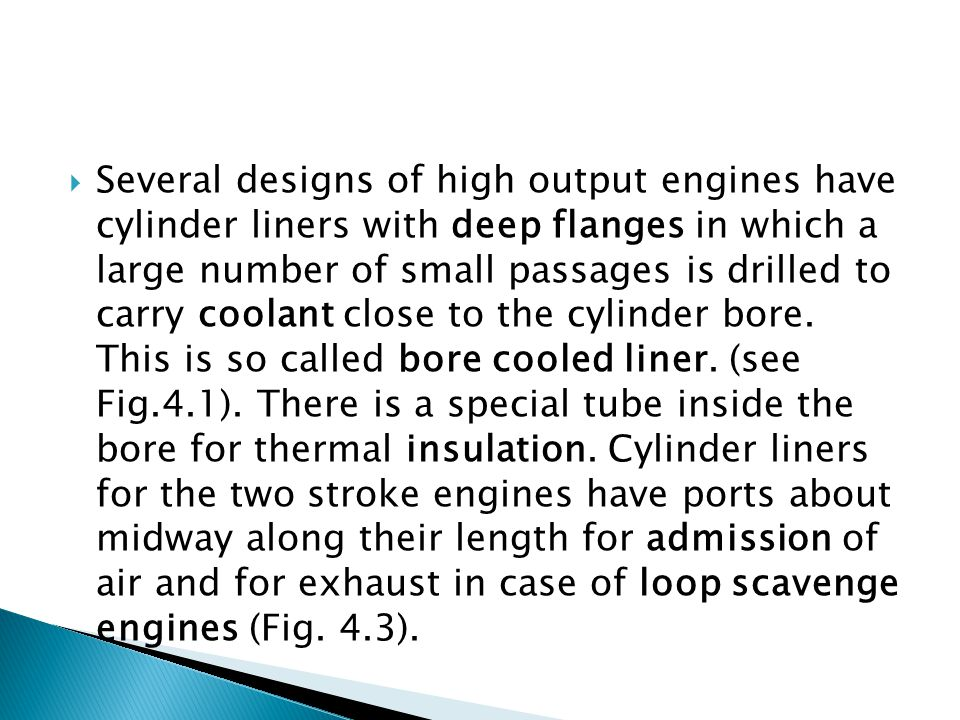 Several designs of high output engines have cylinder liners with deep flanges in which a large number of small passages is drilled to carry coolant close to the cylinder bore.