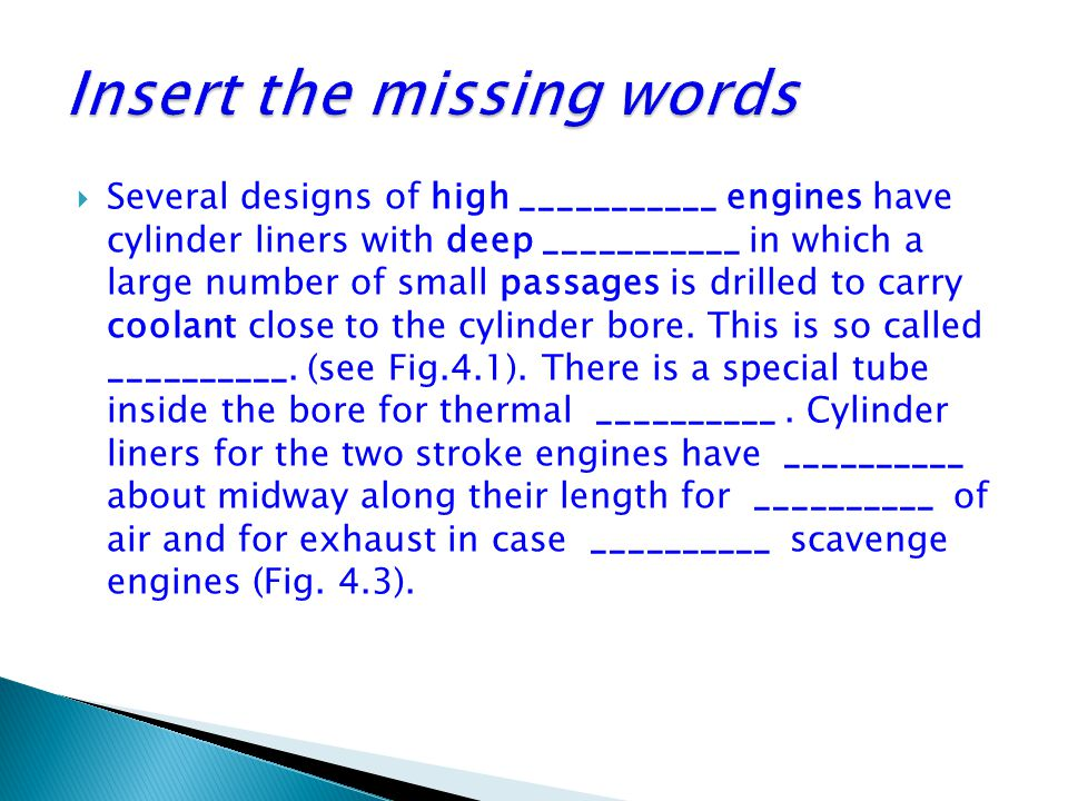  Several designs of high ___________ engines have cylinder liners with deep ___________ in which a large number of small passages is drilled to carry coolant close to the cylinder bore.