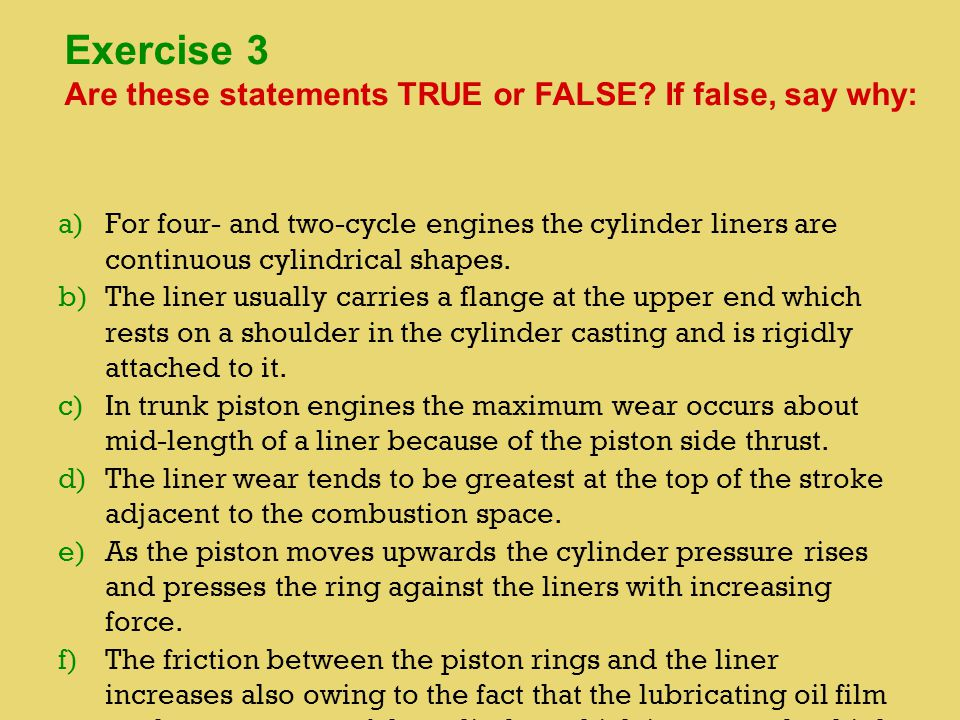 a) a)For four- and two-cycle engines the cylinder liners are continuous cylindrical shapes. b) b)The liner usually carries a flange at the upper end w