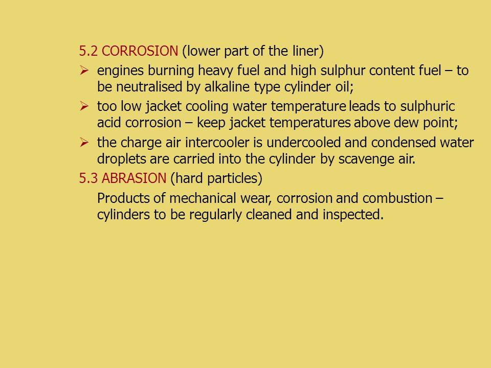 5.2 CORROSION (lower part of the liner)  engines burning heavy fuel and high sulphur content fuel – to be neutralised by alkaline type cylinder oil;  too low jacket cooling water temperature leads to sulphuric acid corrosion – keep jacket temperatures above dew point;  the charge air intercooler is undercooled and condensed water droplets are carried into the cylinder by scavenge air.