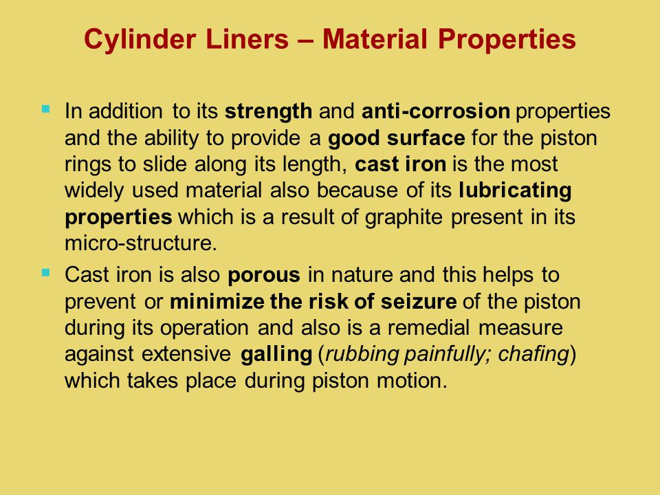   In addition to its strength and anti-corrosion properties and the ability to provide a good surface for the piston rings to slide along its length, cast iron is the most widely used material also because of its lubricating properties which is a result of graphite present in its micro-structure.