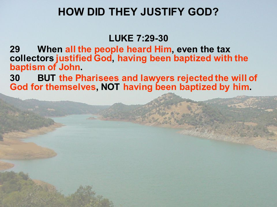HOW DID THEY JUSTIFY GOD? LUKE 7:29-30 29When all the people heard Him, even the tax collectors justified God, having been baptized with the baptism o