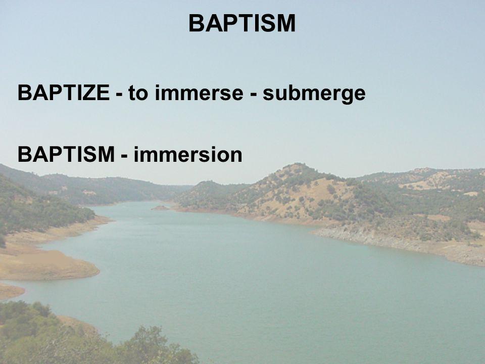 BAPTISM BAPTIZE - to immerse - submerge BAPTISM - immersion
