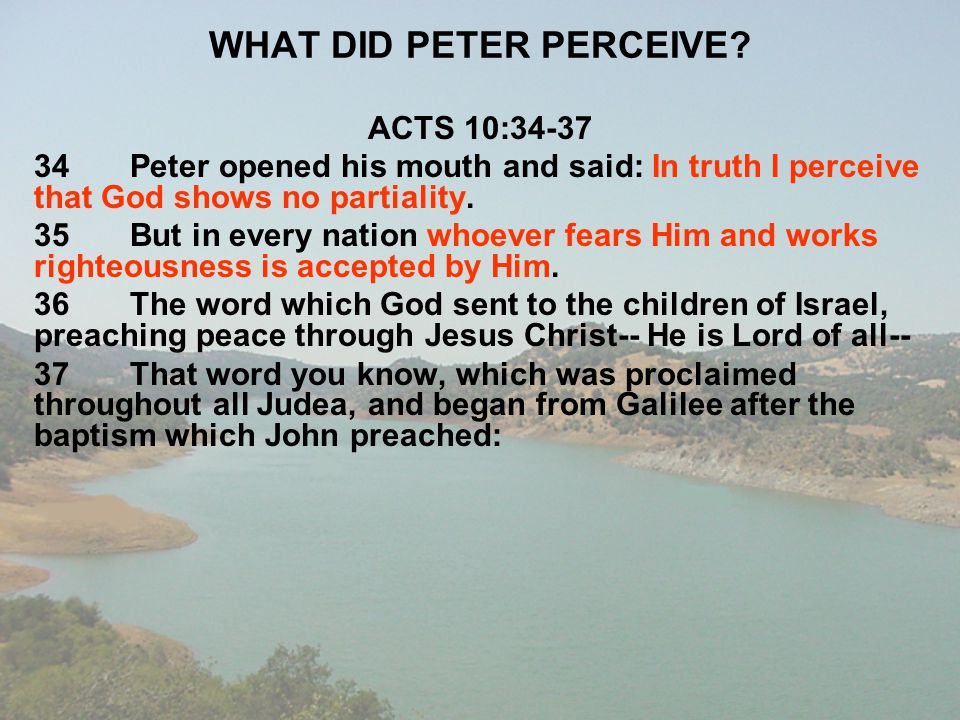 WHAT DID PETER PERCEIVE? ACTS 10:34-37 34Peter opened his mouth and said: In truth I perceive that God shows no partiality. 35But in every nation whoe