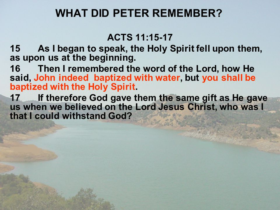 WHAT DID PETER REMEMBER? ACTS 11:15-17 15As I began to speak, the Holy Spirit fell upon them, as upon us at the beginning. 16Then I remembered the wor