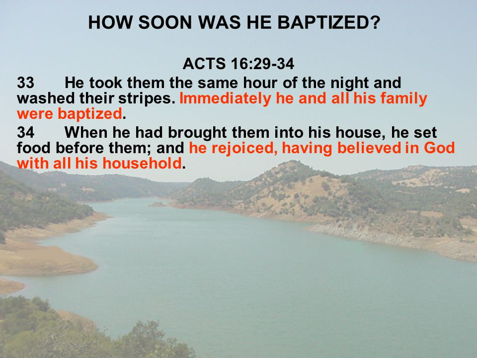 HOW SOON WAS HE BAPTIZED? ACTS 16:29-34 33He took them the same hour of the night and washed their stripes. Immediately he and all his family were bap