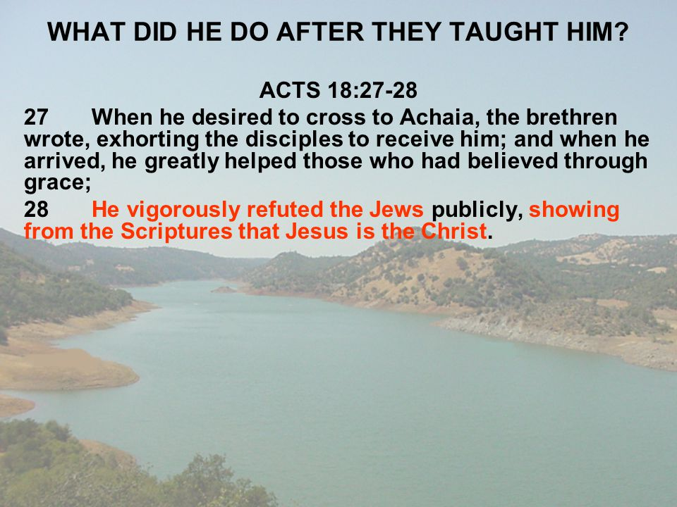 WHAT DID HE DO AFTER THEY TAUGHT HIM? ACTS 18:27-28 27When he desired to cross to Achaia, the brethren wrote, exhorting the disciples to receive him;